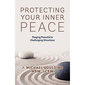 Protecting Your Inner Peace  Staying Peaceful in Challenging Situations by Goulding MSW LCSW & J Michael
