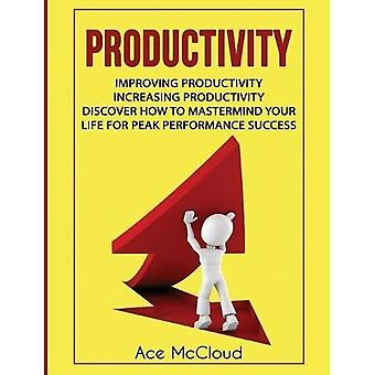 Productivity: Improving Productivity: Increasing Productivity: Discover How to MasterMind Your Life for Peak Performance Success (Powerful Habits & Time Management Strategies to)