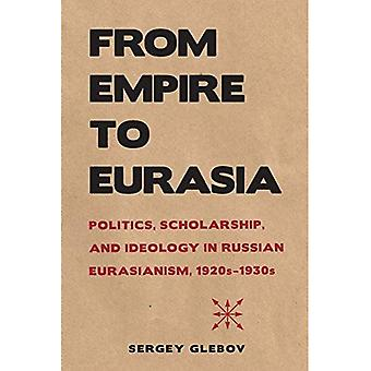 From Empire to Eurasia: Politics, Scholarship, and Ideology in Russian Eurasianism, 1920s-1930s
