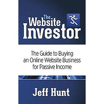 The Website Investor The Guide to Buying an Online Website Business for Passive Income by Hunt & Jeff