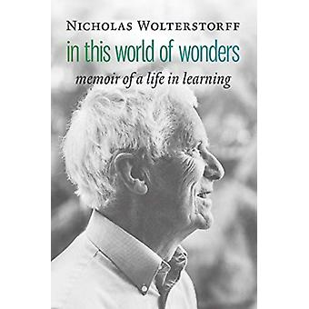 In This World of Wonders  Memoir of a Life in Learning by Nicholas Wolterstorff