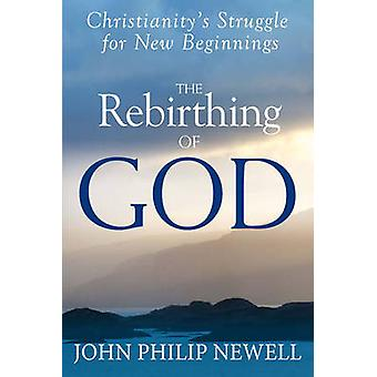The Rebirthing of God  ChristianityS Struggle for New Beginnings by John Philip Newell