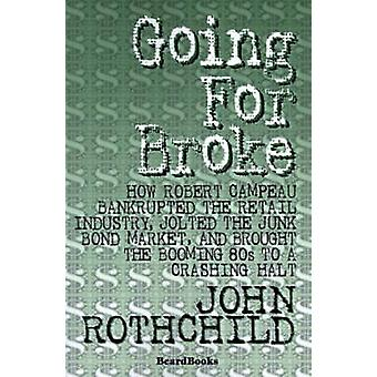 Going for Broke How Robert Campeau Bankrupted the Retail Industry Jolted the Junk Bond Market and Brought the Booming 80s to a Crash by Rothchild & John