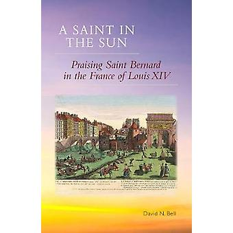 Saint in the Sun Praising Saint Bernard in the France of Louis XIV by Bell & David N