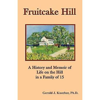 Fruitcake Hill A History and Memoir of Life on the Hill in a Family of 15 by Kuecher & Gerald J.