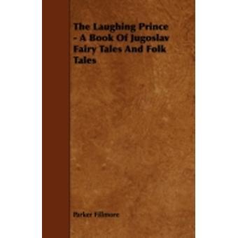 The Laughing Prince  A Book Of Jugoslav Fairy Tales And Folk Tales by Fillmore & Parker
