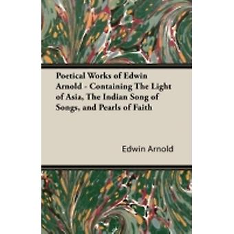 Poetical Works of Edwin Arnold  Containing the Light of Asia the Indian Song of Songs and Pearls of Faith by Arnold & Edwin