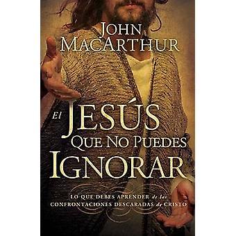 El Jess que no puedes ignorar Lo que debes aprender de las confrontaciones descaradas de Cristo by MacArthur & John