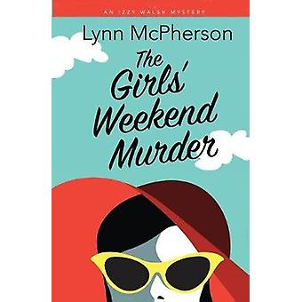 The Girls Weekend Murder An Izzy Walsh Mystery by McPherson & Lynn