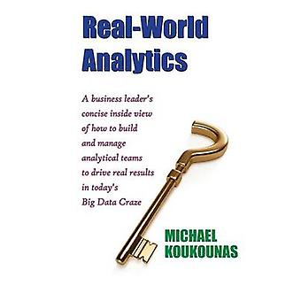 RealWorld Analytics A Business Leaders Concise Inside View of How to Build and Manage Analytical Teams to Drive Real Results in Todays B by Koukounas & Michael