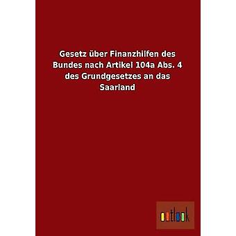 Gesetz Uber Finanzhilfen Des Bundes Nach Artikel 104a ABS. 4 Des Grundgesetzes an Das Saarland by Ohne Autor