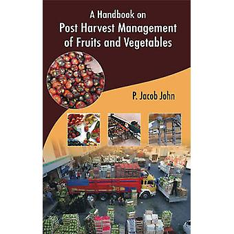 A Handbook on Post Harvest Management of Fruits and Vegetables by John & P. Jacob