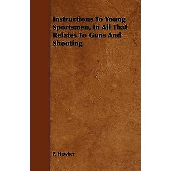 Instructions To Young Sportsmen In All That Relates To Guns And Shooting by Hawker & P.