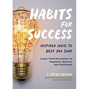 Habits for Success - Inspired Ideas to Help You Soar by G. Brian Benso