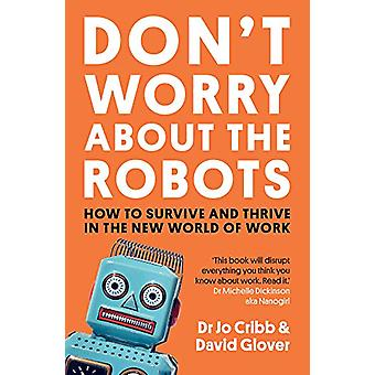 Don't Worry About the Robots - How to survive and thrive in the new wo