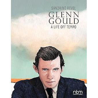 Glenn Gould A Life Off Tempo by Revel & Sandrine
