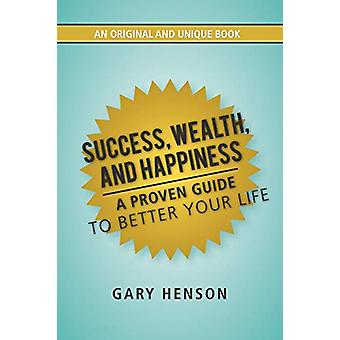 Success - Wealth - and Happiness - A Proven Guide to Better Your Life