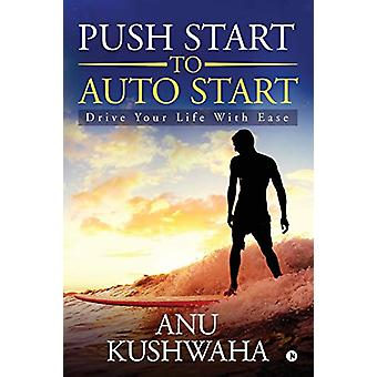 Push Start to Auto Start - Drive your Life with Ease by Anu Kushwaha -