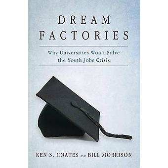 Dream Factories  Why Universities Wont Solve the Youth Jobs Crisis by Bill Morrison Ken S Coates