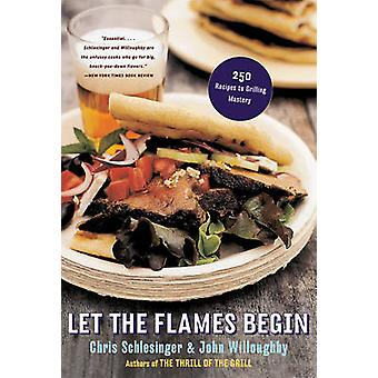 Let the Flames Begin - 250 Recipes to Grilling Mastery by Chris Schles