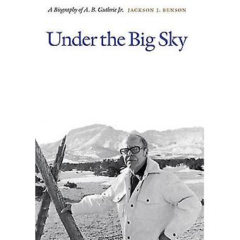 Under the Big Sky - A Biography of A. B. Guthrie Jr. by Jackson J. Ben