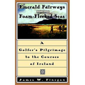 Emerald Fairways and FoamFlecked Seas A Golfers Pilgrimage to the Courses of Ireland by Finegan & James W.