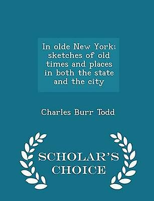 In olde New York sketches of old times and places in both the state and the city  Scholars Choice Edition by Todd & Charles Burr