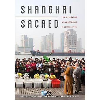 Shanghai Sacred - The Religious Landscape of a Global City by Benoit V