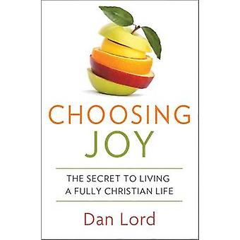 Choosing Joy - The Secret to Living a Fully Christian Life by Dan Lord