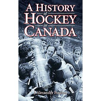 A History of Hockey in Canada by J. Alexander Poulton - 9781897277560