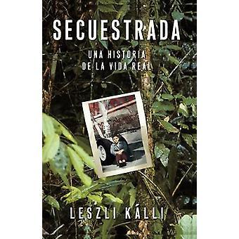 Secuestrada Una Historia de La Vida Real by Kalli & Leszli