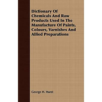 Dictionary Of Chemicals And Raw Products Used In The Manufacture Of Paints Colours Varnishes And Allied Preparations by Hurst & George H.