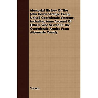 Memorial History of the John Bowie Strange Camp United Confederate Veterans Including Some Account of Others Who Served in the Confederate Armies Fr by Various