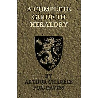 A Complete Guide to Heraldry  Illustrated by Nine Plates and Nearly 800 Other Designs by FoxDavies & Arthur Charles