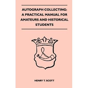 Autograph Collecting A Practical Manual For Amateurs And Historical Students  Containing Ample Information On The Selection And Arrangement Of Autographs The Detection Of Forged Specimens by Scott & Henry T.
