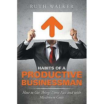Habits of a Productive Businessman How to Get Things Done Fast and With Minimum Costs by Walker & Ruth