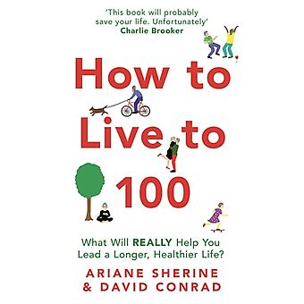 How to Live to 100  What Will REALLY Help You Lead a Longer Healthier Life by Ariane Sherine & David Conrad