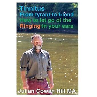 Tinnitus - From Tyrant to Friend - How to Let Go of Ringing in your Ea