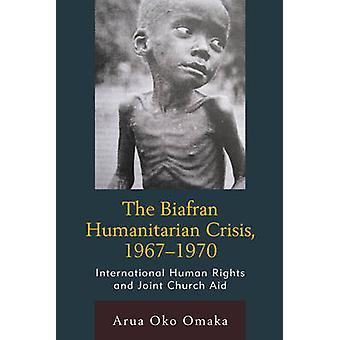 The Biafran Humanitarian Crisis 19671970 International Human Rights and Joint Church Aid by Omaka & Arua Oko