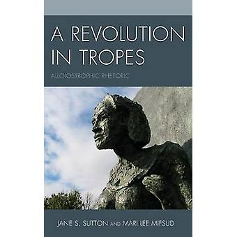A Revolution in Tropes  Alloiostrophic Rhetoric by Jane S Sutton & Mari Lee Mifsud