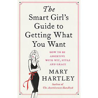 The Smart Girl's Guide to Getting What You Want - How to be Assertive