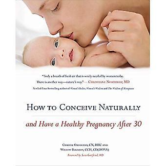 Comment concevoir naturellement: Et avoir une grossesse saine après 30