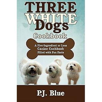 Three White Dogs Cookbook A FiveIngredient or Less Canine Cookbook Filled with Fun Facts by BLUE & P.J.