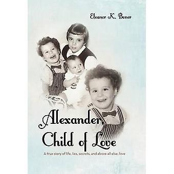 Alexander Kind von Liebe A True Story of Life liegt, Geheimnisse und vor allen Dingen Liebe von Boner & Eleanor K.
