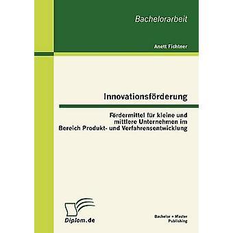 Innovationsfurderung Furdermittel Fur Kleine Und Mittlere Unternehmen Im Bereich Produkt Und Verfahrensentwicklung by Fichtner & Anett