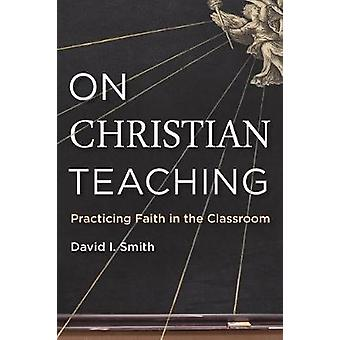 On Christian Teaching - Practicing Faith in the Classroom by On Christ