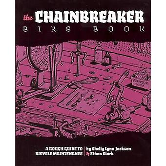 The Chainbreaker Bike Book - A Rough Guide to Bicycle Maintenance by E