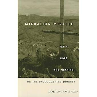Migration Miracle  Faith Hope and Meaning on the Undocumented Journey by Jacqueline Maria Hagan