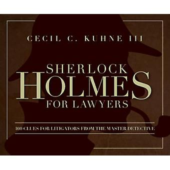 Sherlock Holmes for Lawyers  100 Clues for Litigators from the Master Detective by Cecil C Kuhne