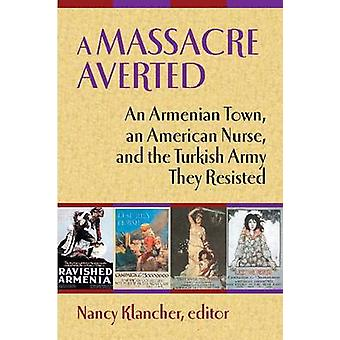 A Massacre Averted An Armenian Town an American Nurse and the Turkish Army They Resisted by Super & Mary